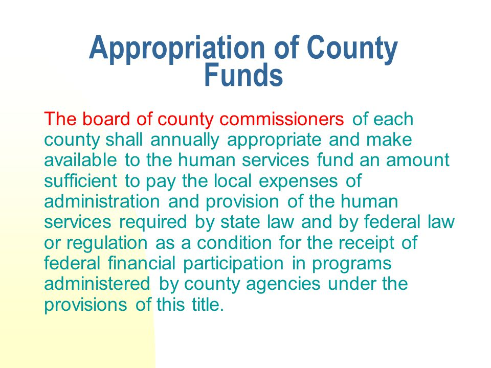 Appropriation of County Funds The board of county commissioners of each county shall annually appropriate and make available to the human services fund an amount sufficient to pay the local expenses of administration and provision of the human services required by state law and by federal law or regulation as a condition for the receipt of federal financial participation in programs administered by county agencies under the provisions of this title.