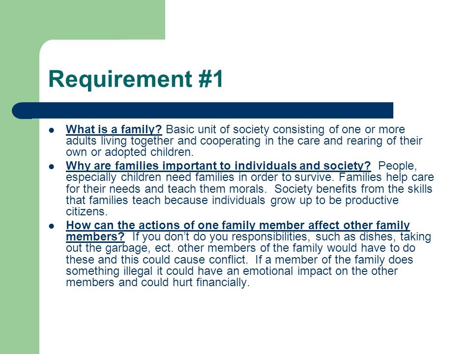 Requirement #1 What is a family? Basic unit of society consisting of one or more adults living together and cooperating in the care and rearing of the