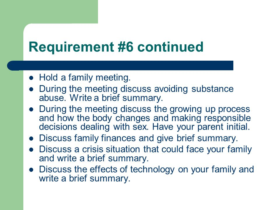 Requirement #6 continued Hold a family meeting. During the meeting discuss avoiding substance abuse. Write a brief summary. During the meeting discuss