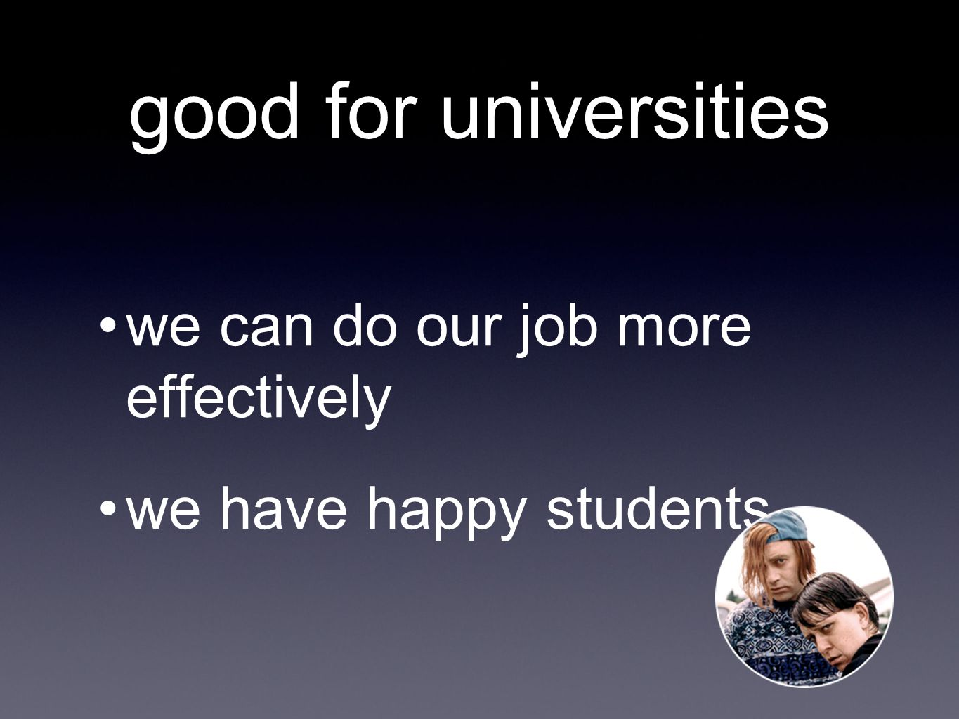 good for universities we can do our job more effectively we have happy students