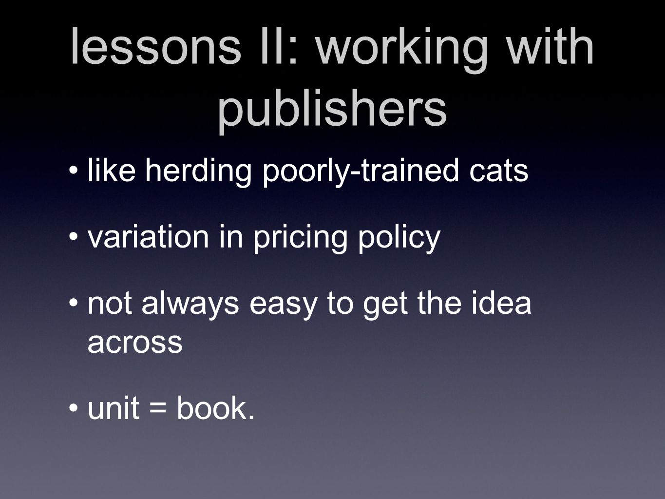lessons II: working with publishers like herding poorly-trained cats variation in pricing policy not always easy to get the idea across unit = book.
