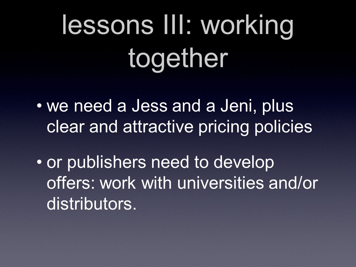lessons III: working together we need a Jess and a Jeni, plus clear and attractive pricing policies or publishers need to develop offers: work with universities and/or distributors.