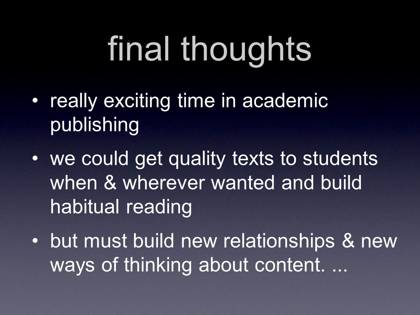 final thoughts really exciting time in academic publishing we could get quality texts to students when & wherever wanted and build habitual reading but must build new relationships & new ways of thinking about content....