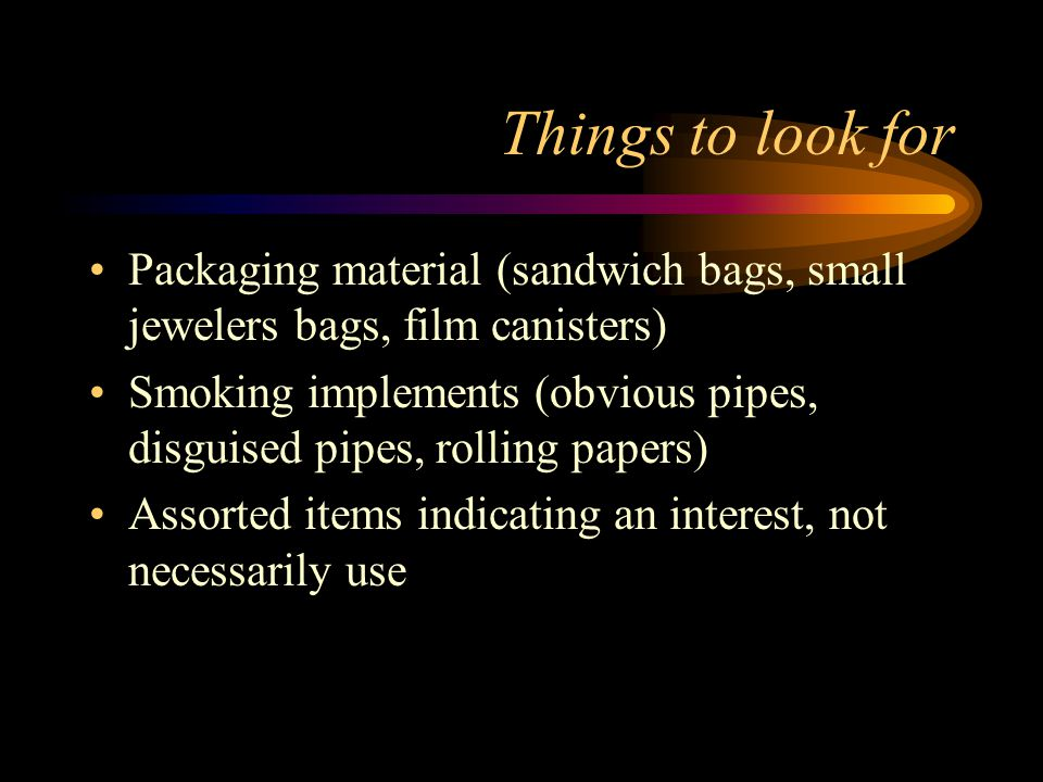 Things to look for Packaging material (sandwich bags, small jewelers bags, film canisters) Smoking implements (obvious pipes, disguised pipes, rolling papers) Assorted items indicating an interest, not necessarily use