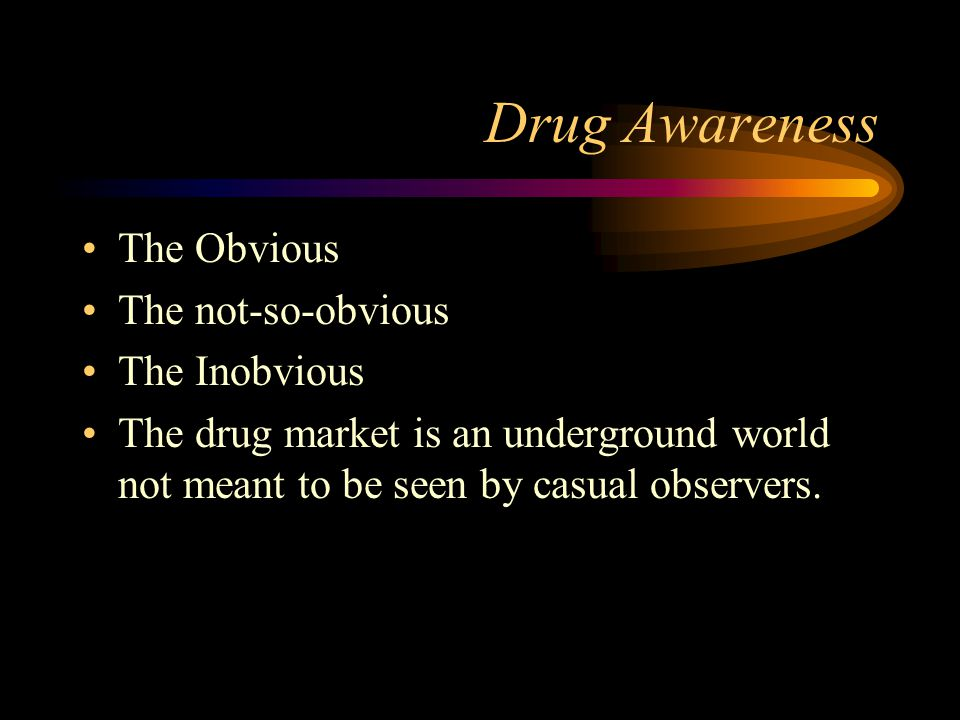 Drug Awareness The Obvious The not-so-obvious The Inobvious The drug market is an underground world not meant to be seen by casual observers.
