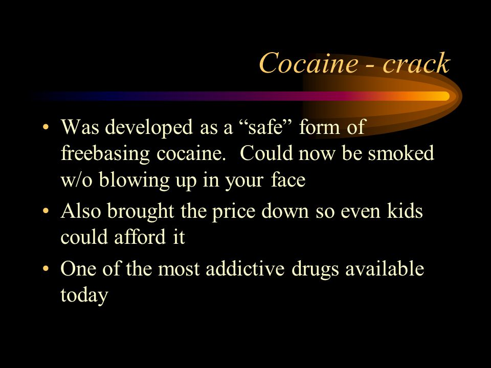 Cocaine - crack Was developed as a safe form of freebasing cocaine.