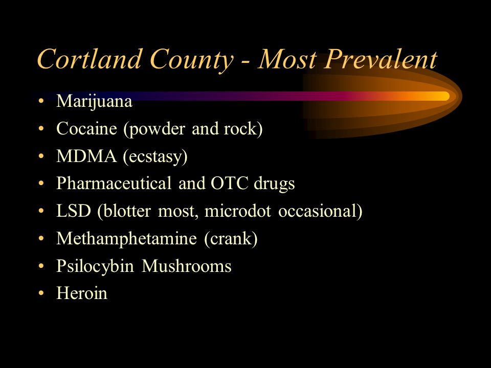 Cortland County - Most Prevalent Marijuana Cocaine (powder and rock) MDMA (ecstasy) Pharmaceutical and OTC drugs LSD (blotter most, microdot occasional) Methamphetamine (crank) Psilocybin Mushrooms Heroin