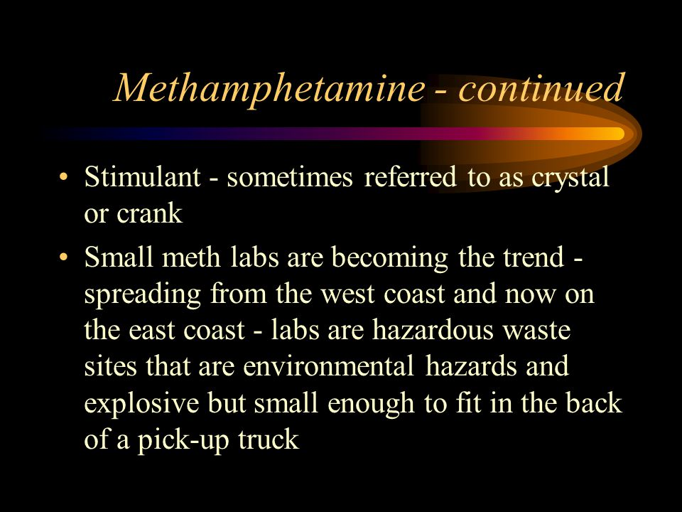 Methamphetamine - continued Stimulant - sometimes referred to as crystal or crank Small meth labs are becoming the trend - spreading from the west coast and now on the east coast - labs are hazardous waste sites that are environmental hazards and explosive but small enough to fit in the back of a pick-up truck