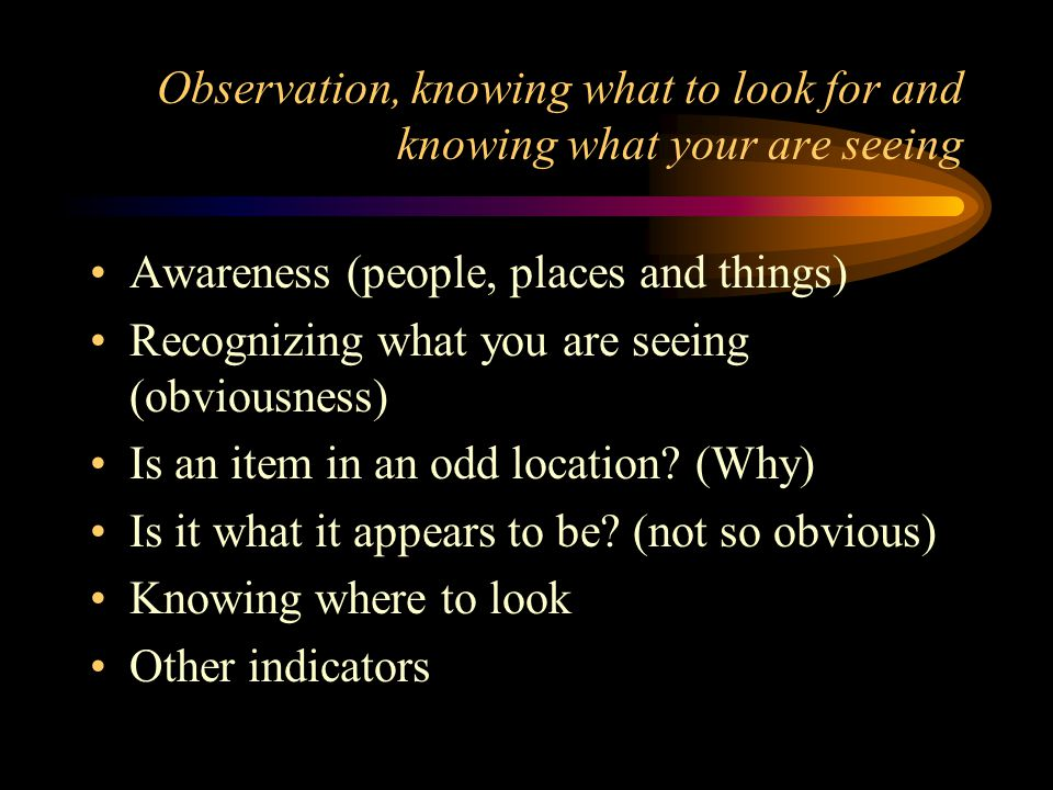 Observation, knowing what to look for and knowing what your are seeing Awareness (people, places and things) Recognizing what you are seeing (obviousness) Is an item in an odd location.