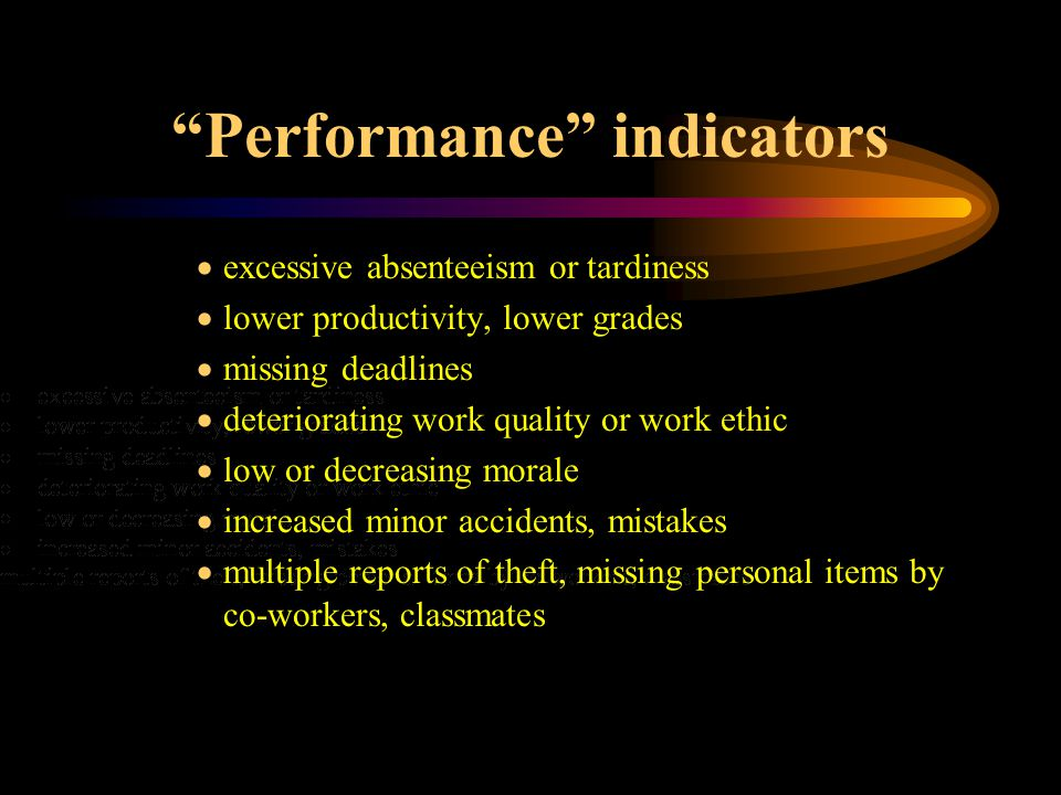 Performance indicators  excessive absenteeism or tardiness  lower productivity, lower grades  missing deadlines  deteriorating work quality or work ethic  low or decreasing morale  increased minor accidents, mistakes  multiple reports of theft, missing personal items by co-workers, classmates