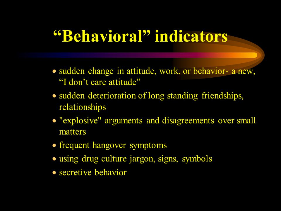 Behavioral indicators  sudden change in attitude, work, or behavior- a new, I don't care attitude  sudden deterioration of long standing friendships, relationships  explosive arguments and disagreements over small matters  frequent hangover symptoms  using drug culture jargon, signs, symbols  secretive behavior
