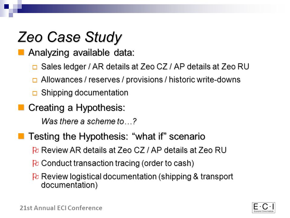 21st Annual ECI Conference Zeo Case Study Analyzing available data: Analyzing available data:  Sales ledger / AR details at Zeo CZ / AP details at Zeo RU  Allowances / reserves / provisions / historic write-downs  Shipping documentation Creating a Hypothesis: Creating a Hypothesis: Was there a scheme to….