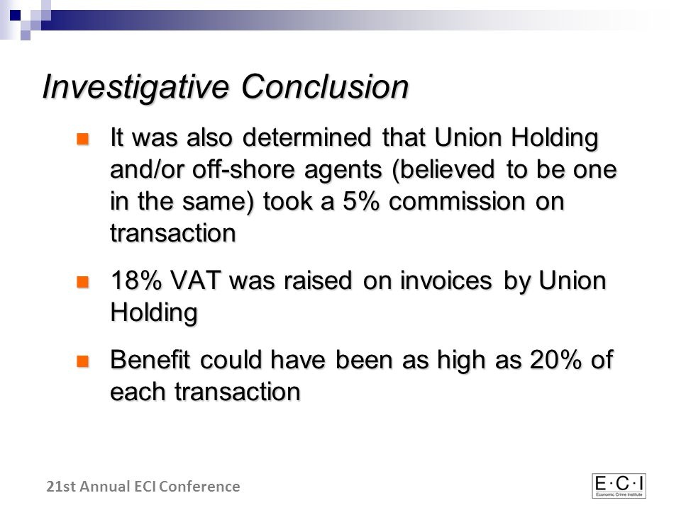 21st Annual ECI Conference Investigative Conclusion It was also determined that Union Holding and/or off-shore agents (believed to be one in the same) took a 5% commission on transaction It was also determined that Union Holding and/or off-shore agents (believed to be one in the same) took a 5% commission on transaction 18% VAT was raised on invoices by Union Holding 18% VAT was raised on invoices by Union Holding Benefit could have been as high as 20% of each transaction Benefit could have been as high as 20% of each transaction