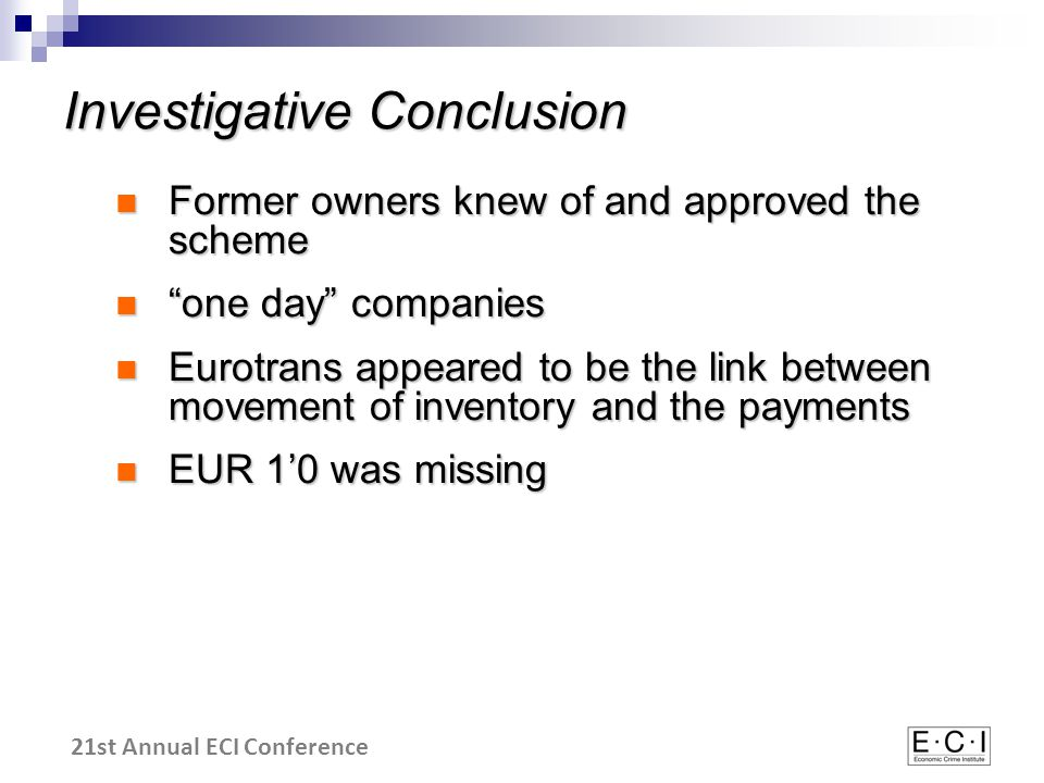 21st Annual ECI Conference Former owners knew of and approved the scheme Former owners knew of and approved the scheme one day companies one day companies Eurotrans appeared to be the link between movement of inventory and the payments Eurotrans appeared to be the link between movement of inventory and the payments EUR 1'0 was missing EUR 1'0 was missing Investigative Conclusion