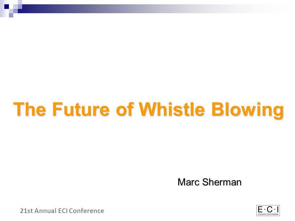 21st Annual ECI Conference The Future of Whistle Blowing Marc Sherman
