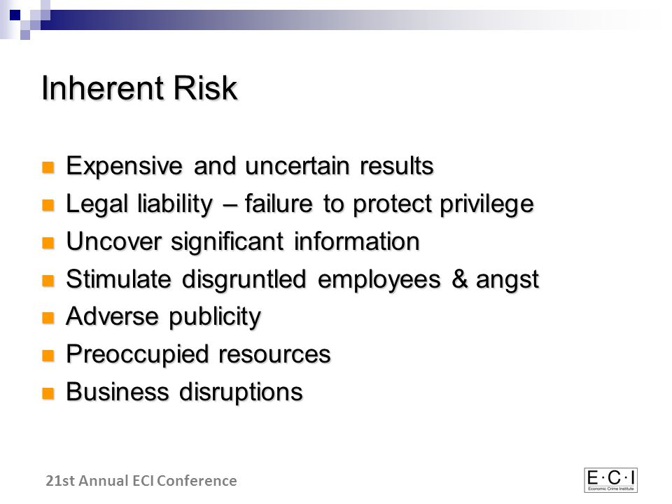 21st Annual ECI Conference Inherent Risk Expensive and uncertain results Expensive and uncertain results Legal liability – failure to protect privilege Legal liability – failure to protect privilege Uncover significant information Uncover significant information Stimulate disgruntled employees & angst Stimulate disgruntled employees & angst Adverse publicity Adverse publicity Preoccupied resources Preoccupied resources Business disruptions Business disruptions