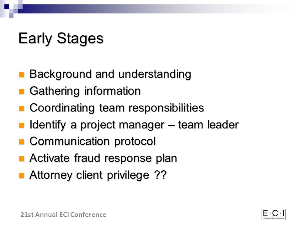 21st Annual ECI Conference Early Stages Background and understanding Background and understanding Gathering information Gathering information Coordinating team responsibilities Coordinating team responsibilities Identify a project manager – team leader Identify a project manager – team leader Communication protocol Communication protocol Activate fraud response plan Activate fraud response plan Attorney client privilege .