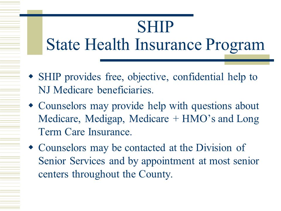 SHIP State Health Insurance Program  SHIP provides free, objective, confidential help to NJ Medicare beneficiaries.