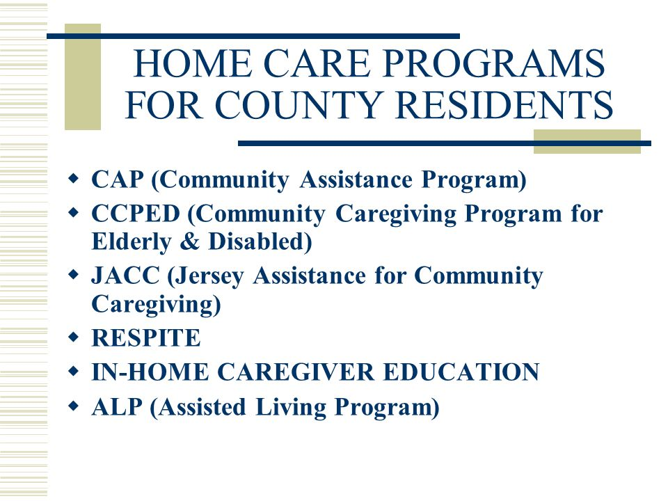 HOME CARE PROGRAMS FOR COUNTY RESIDENTS  CAP (Community Assistance Program)  CCPED (Community Caregiving Program for Elderly & Disabled)  JACC (Jersey Assistance for Community Caregiving)  RESPITE  IN-HOME CAREGIVER EDUCATION  ALP (Assisted Living Program)