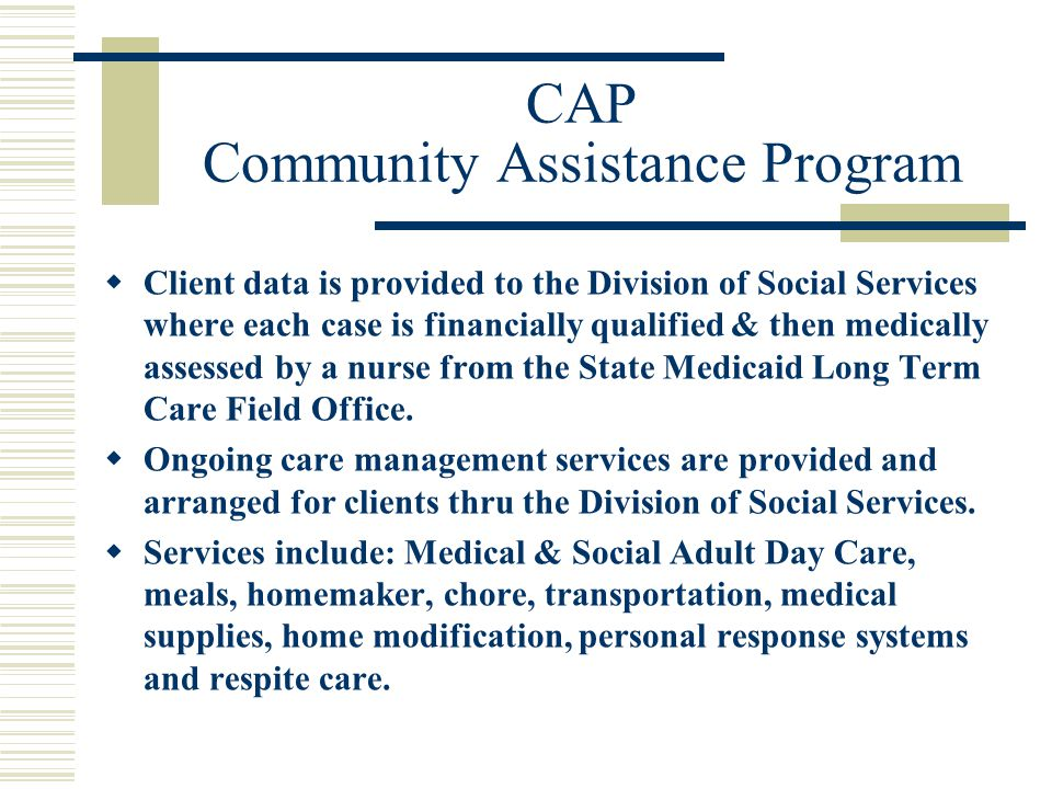 CAP Community Assistance Program  Client data is provided to the Division of Social Services where each case is financially qualified & then medically assessed by a nurse from the State Medicaid Long Term Care Field Office.