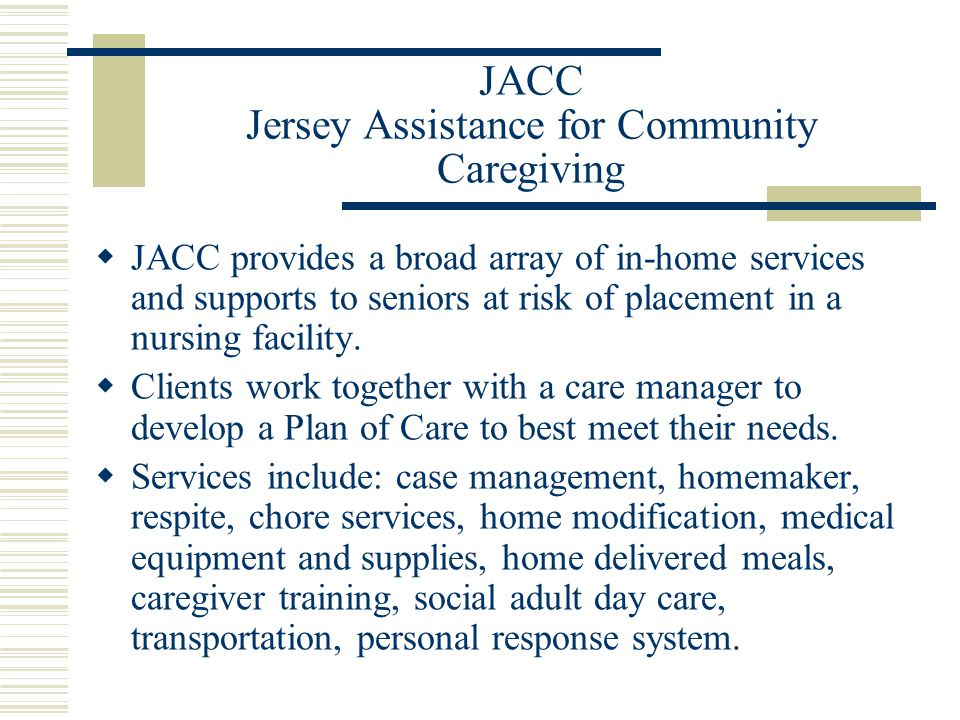 JACC Jersey Assistance for Community Caregiving  JACC provides a broad array of in-home services and supports to seniors at risk of placement in a nursing facility.