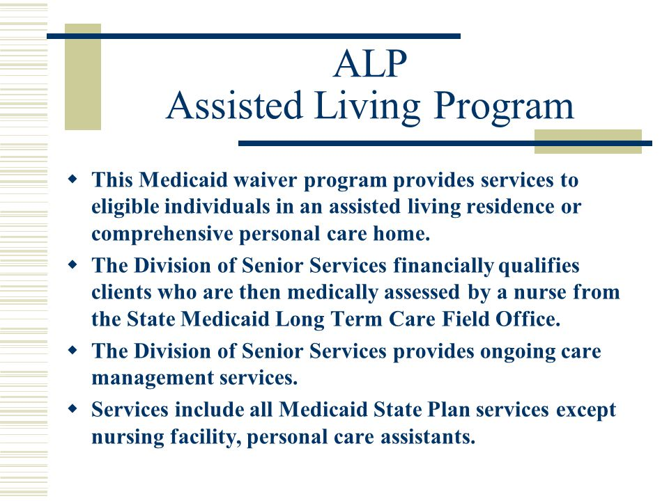 ALP Assisted Living Program  This Medicaid waiver program provides services to eligible individuals in an assisted living residence or comprehensive personal care home.
