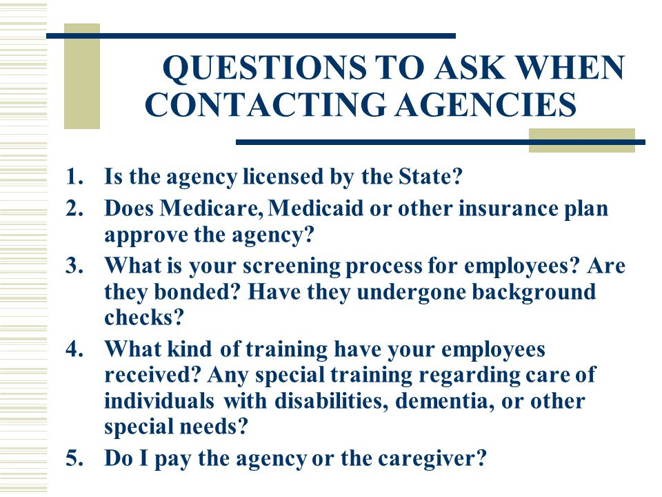 QUESTIONS TO ASK WHEN CONTACTING AGENCIES 1.Is the agency licensed by the State.