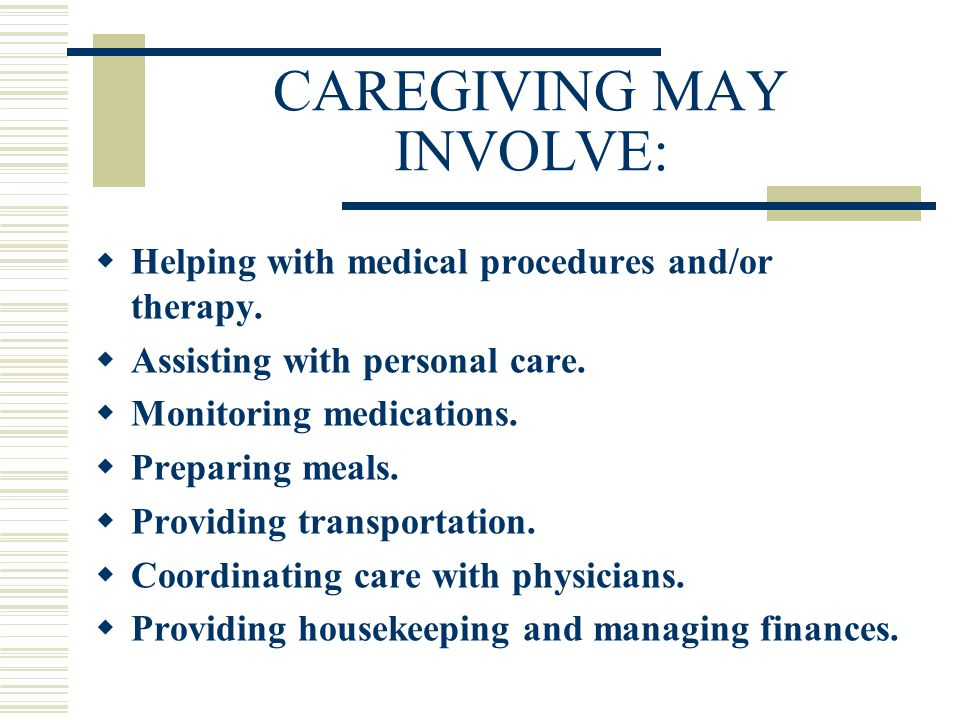 CAREGIVING MAY INVOLVE:  Helping with medical procedures and/or therapy.