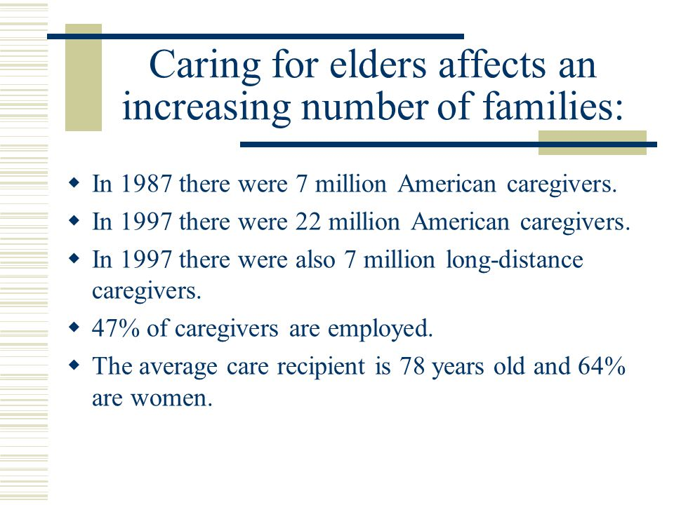 Caring for elders affects an increasing number of families:  In 1987 there were 7 million American caregivers.