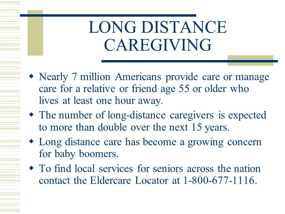 LONG DISTANCE CAREGIVING  Nearly 7 million Americans provide care or manage care for a relative or friend age 55 or older who lives at least one hour away.