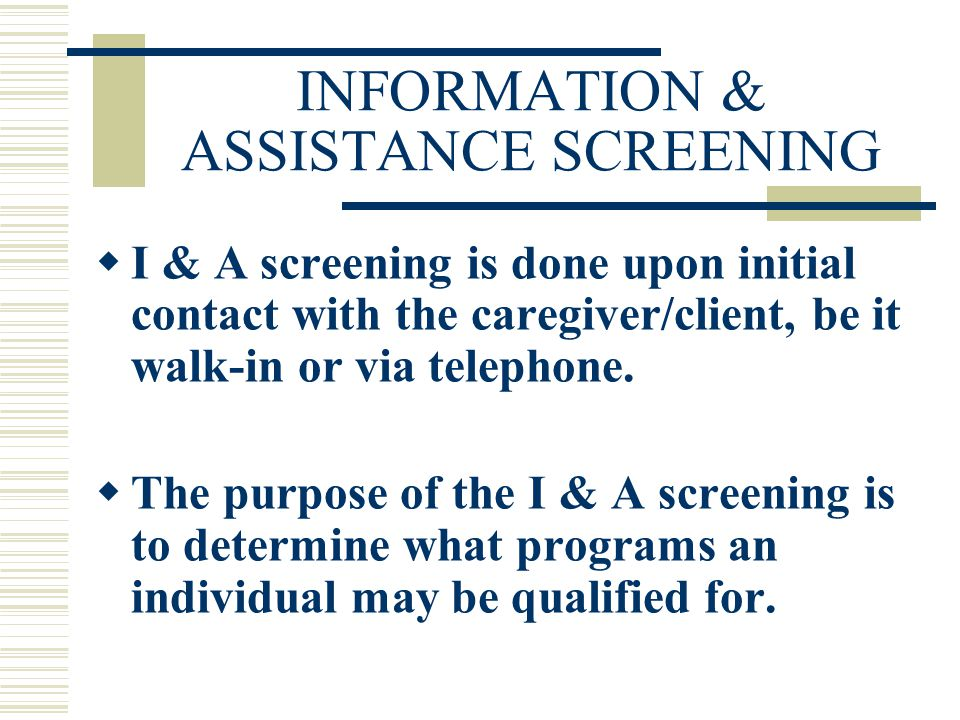 INFORMATION NECESSARY FOR THE I&A SCREENING  Client's name, address and phone number.
