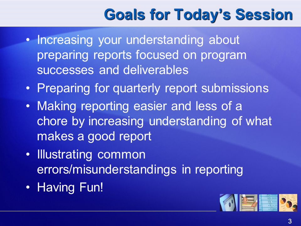 3 Goals for Today's Session Increasing your understanding about preparing reports focused on program successes and deliverables Preparing for quarterly report submissions Making reporting easier and less of a chore by increasing understanding of what makes a good report Illustrating common errors/misunderstandings in reporting Having Fun!