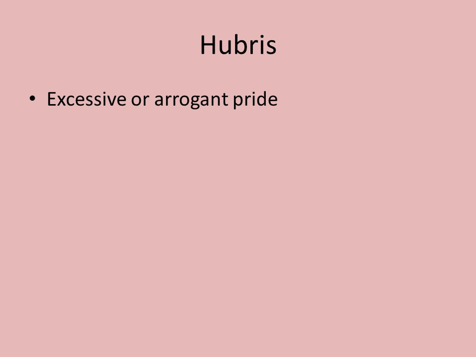 Hubris Excessive or arrogant pride