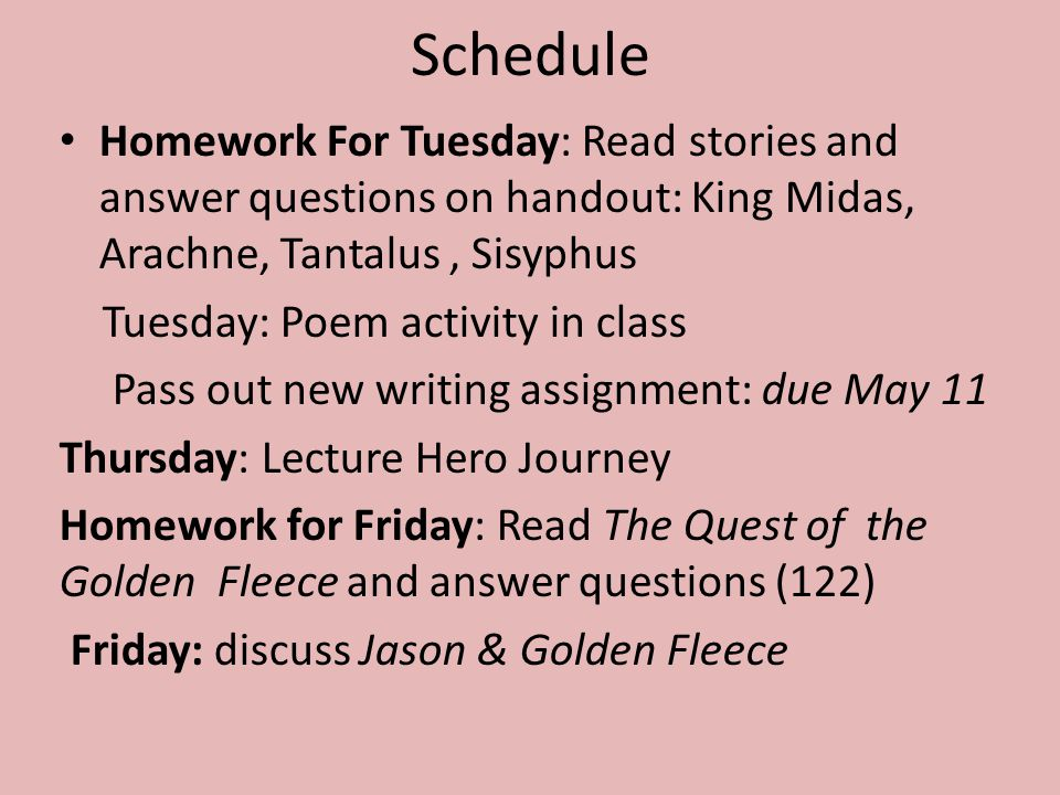 Schedule Homework For Tuesday: Read stories and answer questions on handout: King Midas, Arachne, Tantalus, Sisyphus Tuesday: Poem activity in class Pass out new writing assignment: due May 11 Thursday: Lecture Hero Journey Homework for Friday: Read The Quest of the Golden Fleece and answer questions (122) Friday: discuss Jason & Golden Fleece