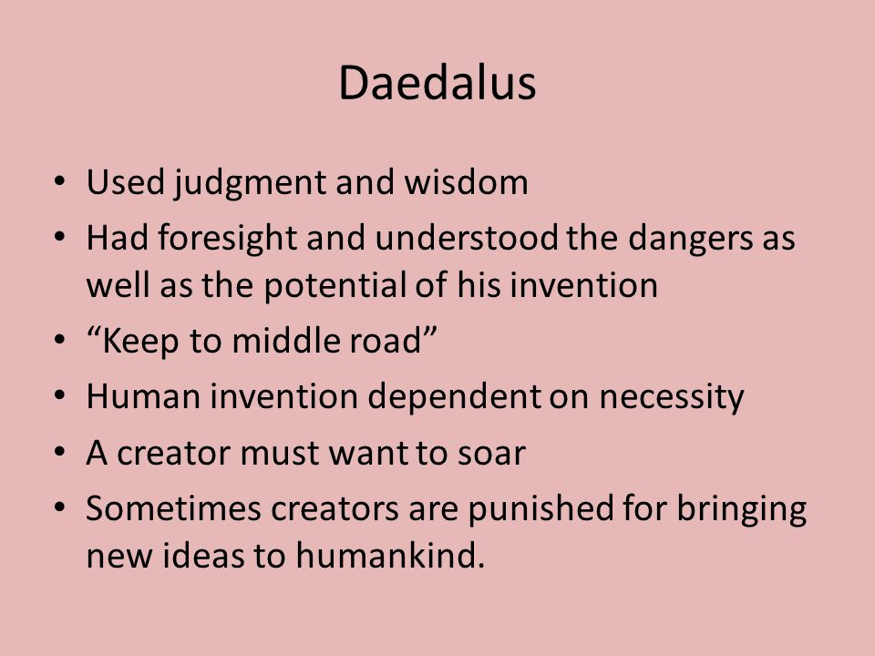 Daedalus Used judgment and wisdom Had foresight and understood the dangers as well as the potential of his invention Keep to middle road Human invention dependent on necessity A creator must want to soar Sometimes creators are punished for bringing new ideas to humankind.