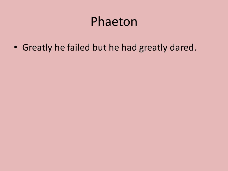 Phaeton Greatly he failed but he had greatly dared.