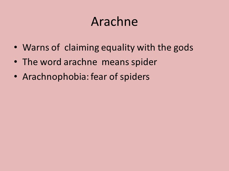 Arachne Warns of claiming equality with the gods The word arachne means spider Arachnophobia: fear of spiders