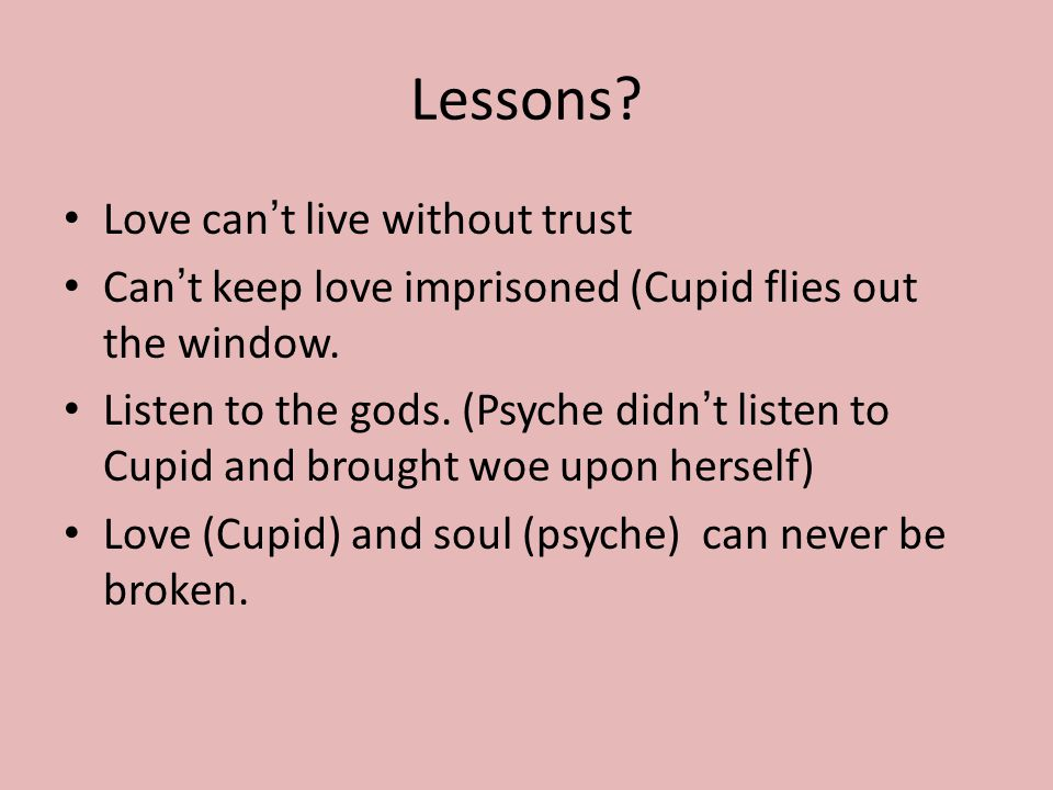 Lessons.Love can't live without trust Can't keep love imprisoned (Cupid flies out the window.
