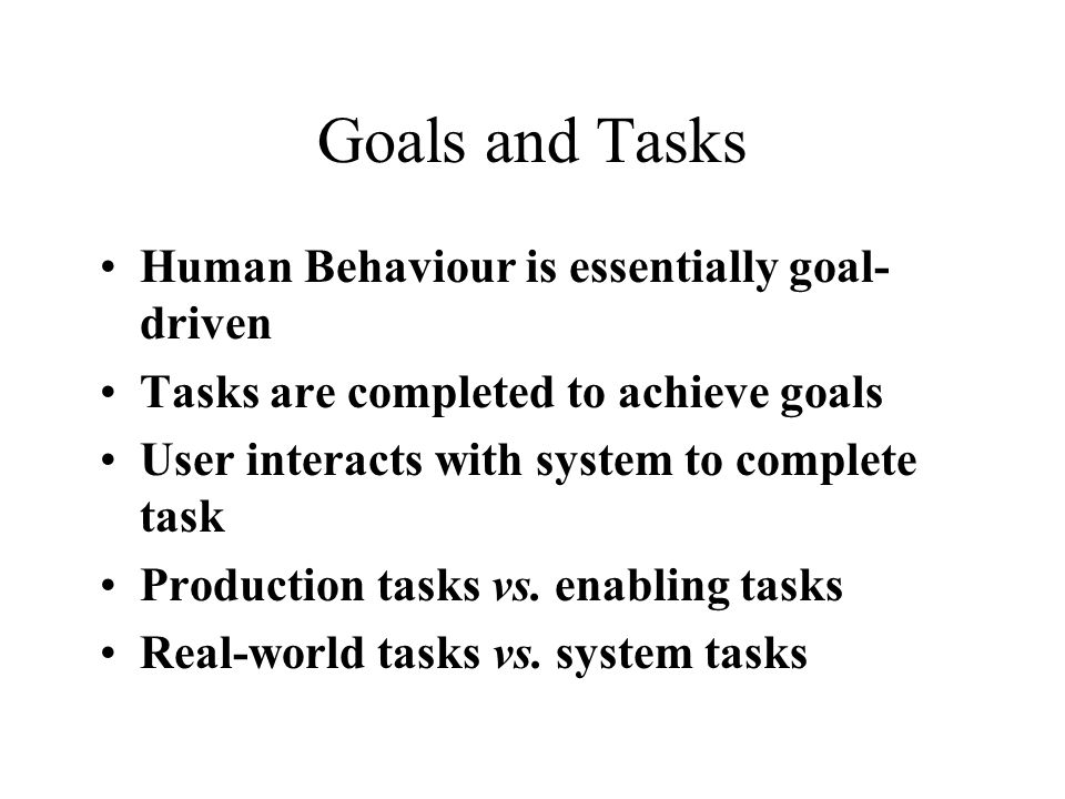 Goals and Tasks Human Behaviour is essentially goal- driven Tasks are completed to achieve goals User interacts with system to complete task Production tasks vs.