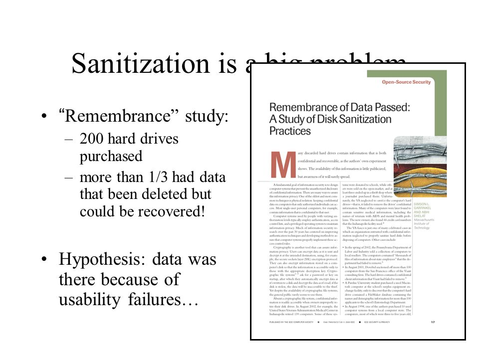 Sanitization is a big problem Remembrance study: –200 hard drives purchased –more than 1/3 had data that been deleted but could be recovered.
