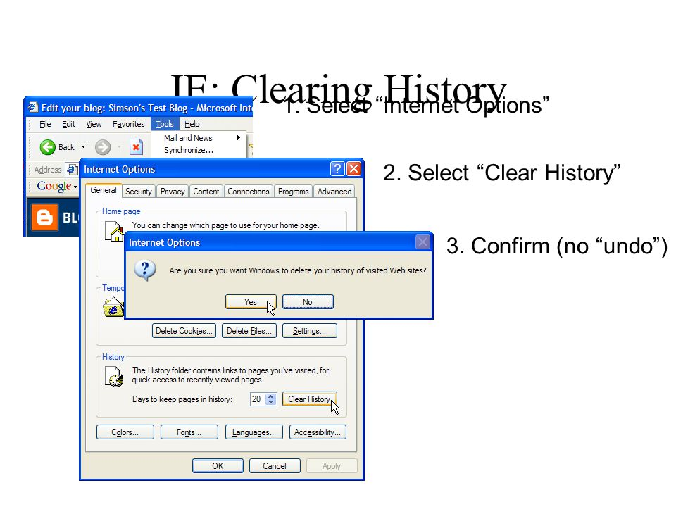 IE: Clearing History 1. Select Internet Options 2. Select Clear History 3. Confirm (no undo )