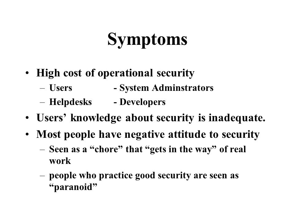 Symptoms High cost of operational security –Users - System Adminstrators –Helpdesks- Developers Users' knowledge about security is inadequate.