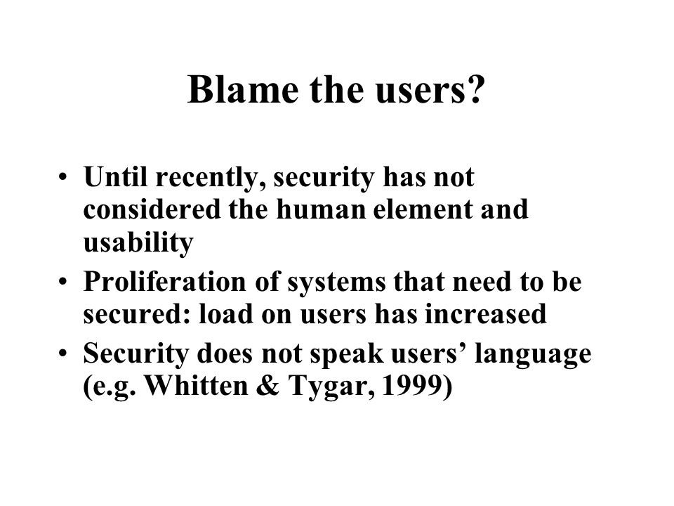 Blame the users? Until recently, security has not considered the human element and usability Proliferation of systems that need to be secured: load on