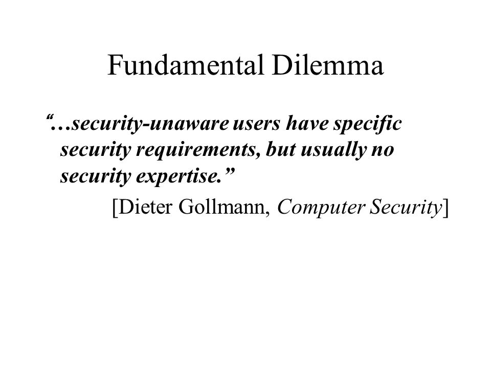 Fundamental Dilemma …security-unaware users have specific security requirements, but usually no security expertise. [Dieter Gollmann, Computer Security]