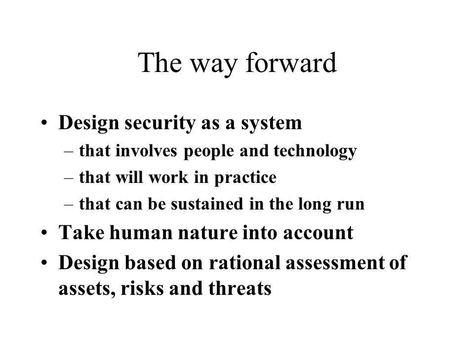 The way forward Design security as a system –that involves people and technology –that will work in practice –that can be sustained in the long run Take human nature into account Design based on rational assessment of assets, risks and threats