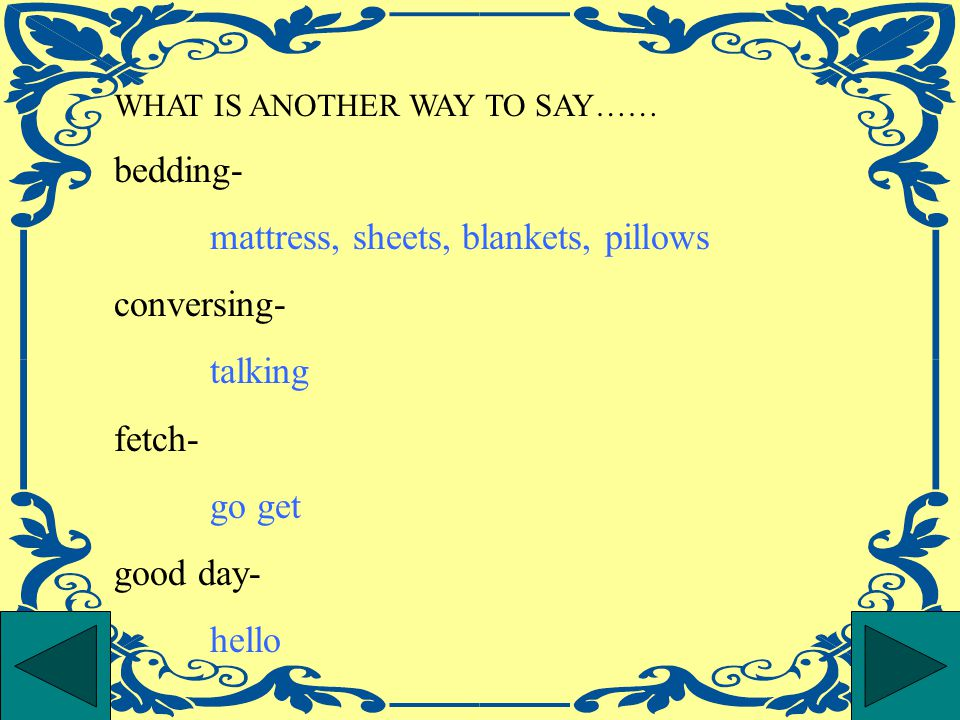 WHAT IS ANOTHER WAY TO SAY…… bedding- mattress, sheets, blankets, pillows conversing- talking fetch- go get good day- hello