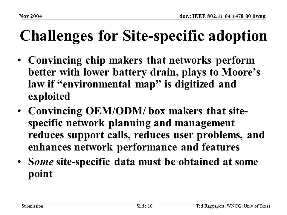 doc.: IEEE 802.11-04-1478-00-0wng Submission Nov 2004 Ted Rappaport, WNCG, Univ of TexasSlide 10 Challenges for Site-specific adoption Convincing chip makers that networks perform better with lower battery drain, plays to Moore's law if environmental map is digitized and exploited Convincing OEM/ODM/ box makers that site- specific network planning and management reduces support calls, reduces user problems, and enhances network performance and features Some site-specific data must be obtained at some point