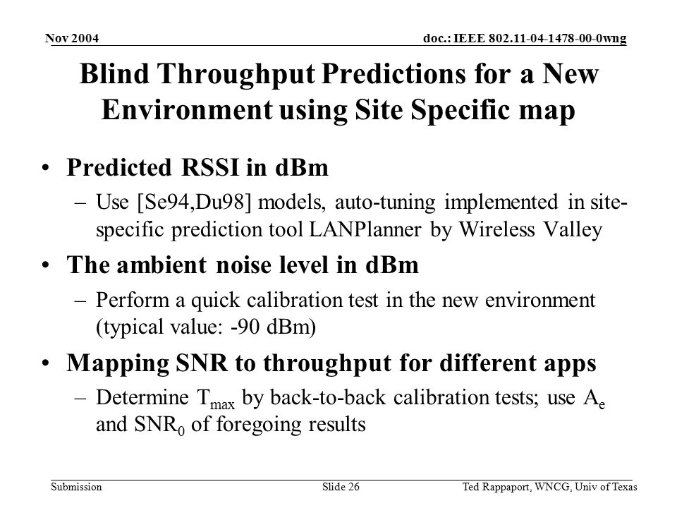 doc.: IEEE 802.11-04-1478-00-0wng Submission Nov 2004 Ted Rappaport, WNCG, Univ of TexasSlide 27 Performing Tests in WNCG Noise is -90 dBm T max for LANFielder was calibrated as 2.403 Mbps Reading the table, A e is 0.113 dB -1, and SNR 0 is 8.25 dB