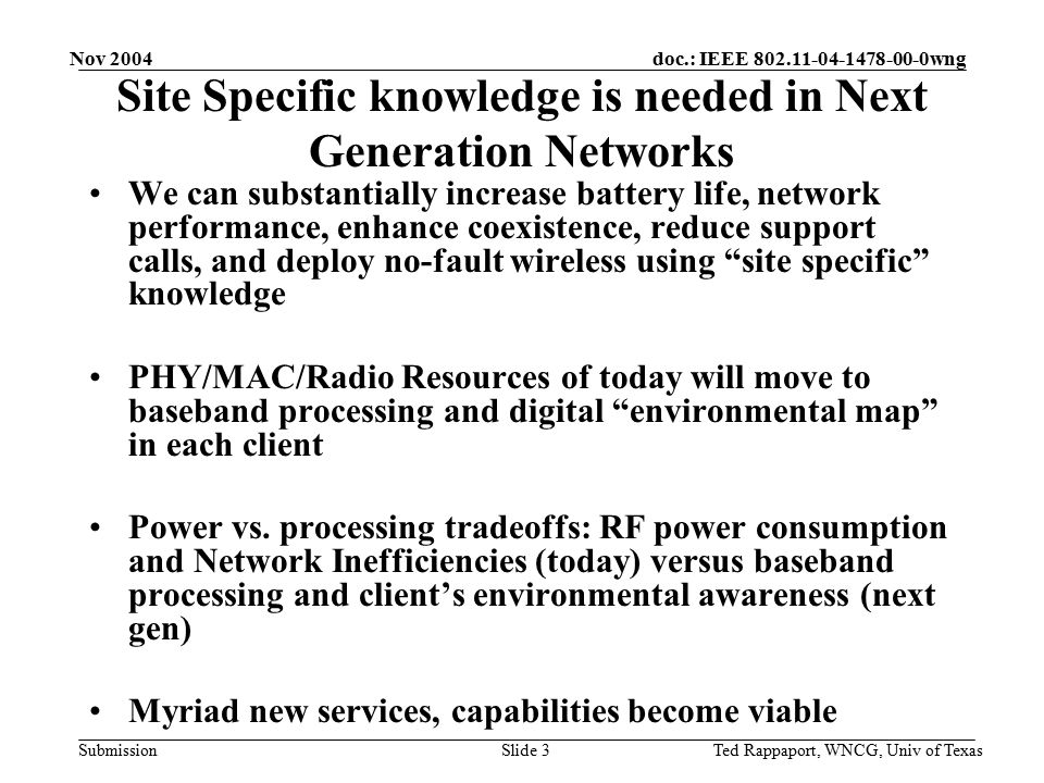 doc.: IEEE 802.11-04-1478-00-0wng Submission Nov 2004 Ted Rappaport, WNCG, Univ of TexasSlide 3 Site Specific knowledge is needed in Next Generation Networks We can substantially increase battery life, network performance, enhance coexistence, reduce support calls, and deploy no-fault wireless using site specific knowledge PHY/MAC/Radio Resources of today will move to baseband processing and digital environmental map in each client Power vs.