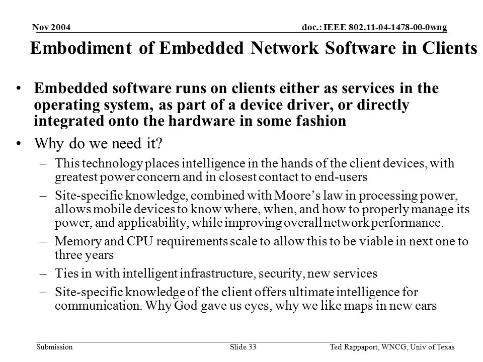 doc.: IEEE 802.11-04-1478-00-0wng Submission Nov 2004 Ted Rappaport, WNCG, Univ of TexasSlide 33 Embedded software runs on clients either as services in the operating system, as part of a device driver, or directly integrated onto the hardware in some fashion Why do we need it.